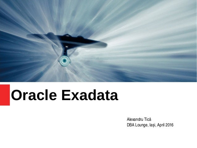 Oracle Exadata Alexandru Tică DBA Lounge, Iași, April 2016
