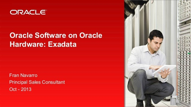 Oracle Software on Oracle Hardware: Exadata  Fran Navarro Principal Sales Consultant Oct - 2013 1  Copyright © 2012, Oracl...