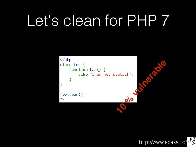 http://www.exakat.io/ Let's clean for PHP 7 <?php classfoo{ functionbar(){ echo'Iamnotstatic!'; } ...