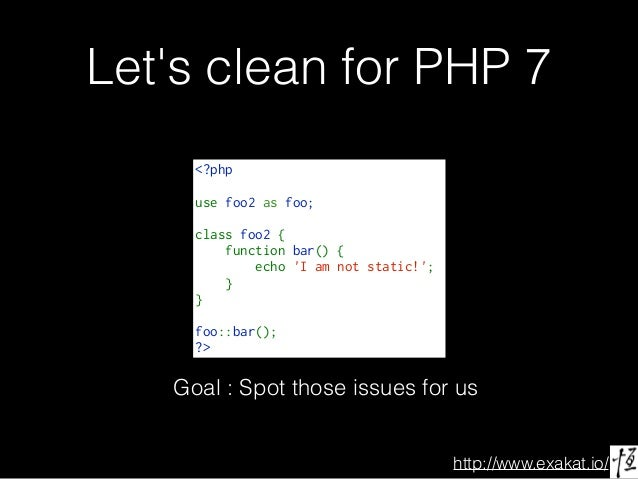 http://www.exakat.io/ Let's clean for PHP 7 <?php use foo2 as foo; classfoo2{ functionbar(){ echo'Iamno...