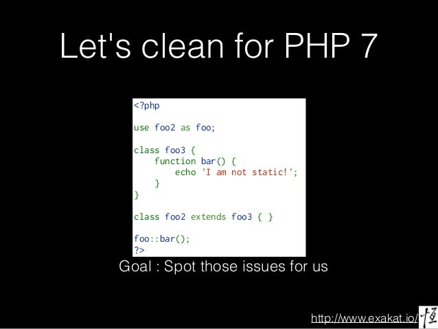 http://www.exakat.io/ Let's clean for PHP 7 <?php use foo2 as foo; classfoo3{ functionbar(){ echo'Iamno...