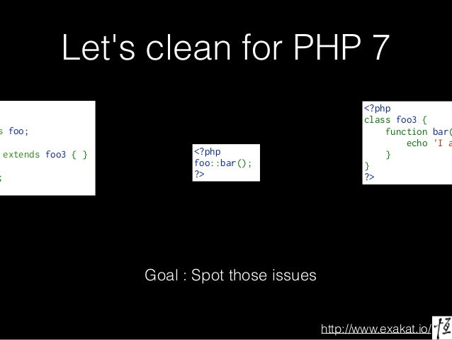 http://www.exakat.io/ Let's clean for PHP 7 s foo; extends foo3{ } ; Goal : Spot those issues <?php classfoo3{ func...