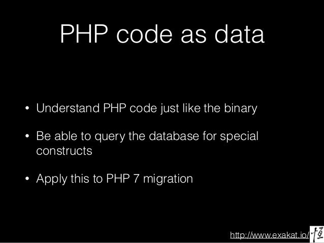 http://www.exakat.io/ PHP code as data • Understand PHP code just like the binary • Be able to query the database for spec...
