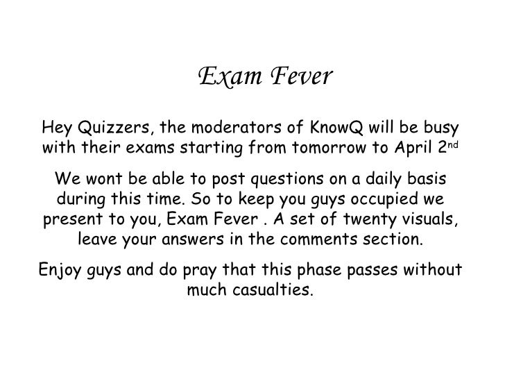 Exam Fever Hey Quizzers, the moderators of KnowQ will be busy with their exams starting from tomorrow to April 2 nd We won...