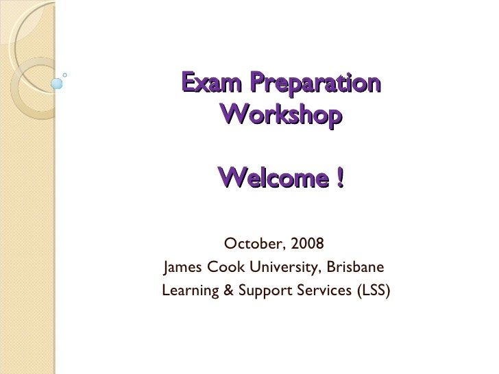 Exam Preparation Workshop Welcome ! October, 2008  James Cook University, Brisbane  Learning & Support Services (LSS)