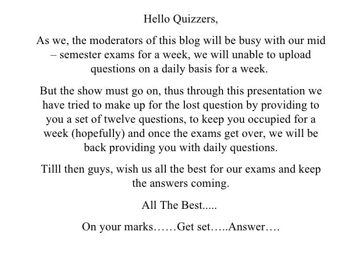 Hello Quizzers, As we, the moderators of this blog will be busy with our mid – semester exams for a week, we will unable t...
