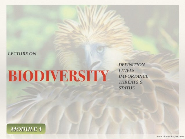 LECTURE ON BIODIVERSITY DEFINITION! LEVELS! IMPORTANCE! THREATS & ! STATUS www.picswallpaper.com MODULE 4