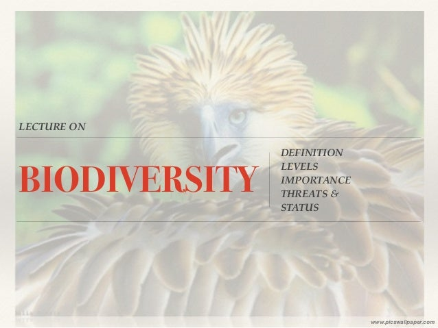 LECTURE ON  BIODIVERSITY DEFINITION!  LEVELS!  IMPORTANCE!  THREATS & !  STATUS  www.picswallpaper.com