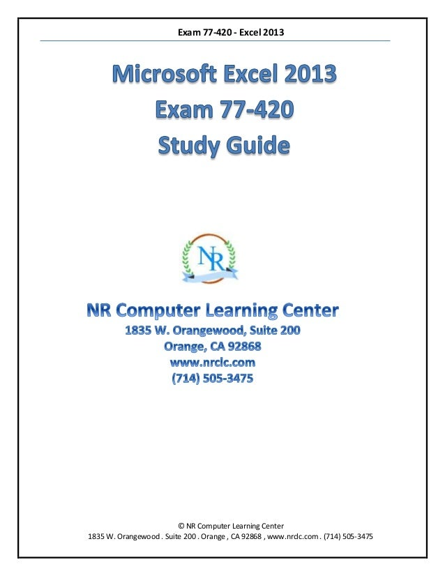 Exam 77-420 - Excel 2013 © NR Computer Learning Center 1835 W. Orangewood . Suite 200 . Orange , CA 92868 , www.nrclc.com ...