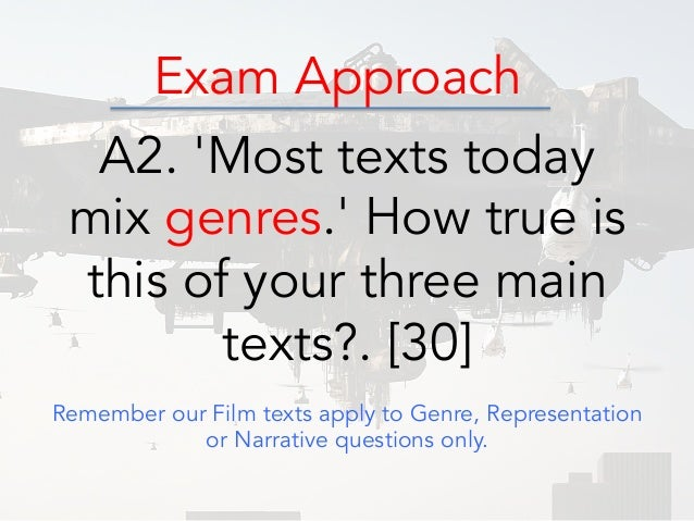 Exam Approach A2. 'Most texts today mix genres.' How true is this of your three main texts?. [30] Remember our Film texts ...