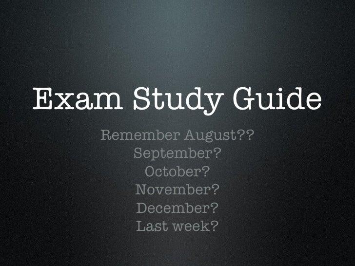 Exam Study Guide <ul><li>Remember August?? </li></ul><ul><li>September? </li></ul><ul><li>October? </li></ul><ul><li>Novem...