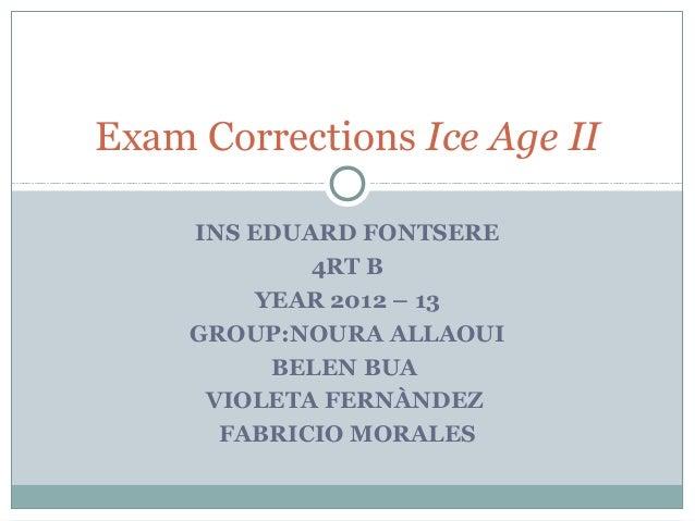INS EDUARD FONTSERE4RT BYEAR 2012 – 13GROUP:NOURA ALLAOUIBELEN BUAVIOLETA FERNÀNDEZFABRICIO MORALESExam Corrections Ice Ag...