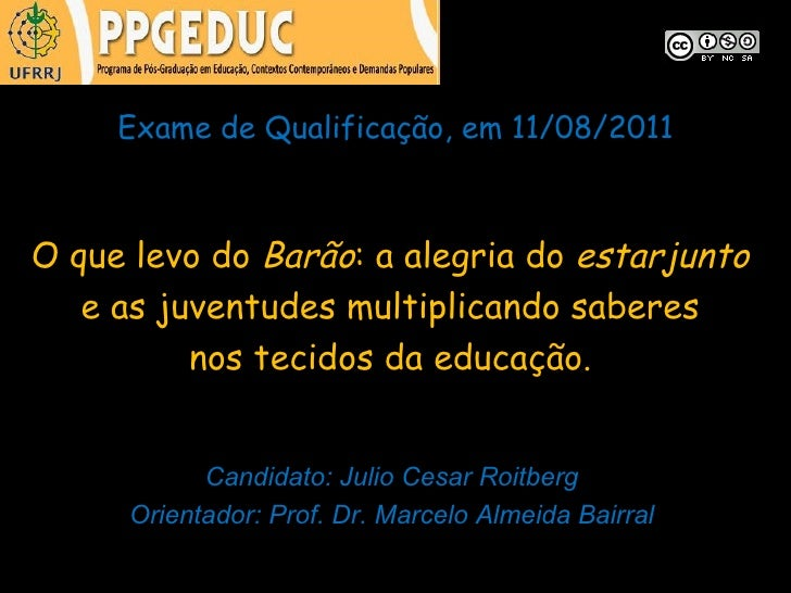 Exame de Qualificação, em 11/08/2011O que levo do Barão: a alegria do estarjunto   e as juventudes multiplicando saberes  ...