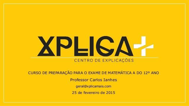 CURSO DE PREPARAÇÃO PARA O EXAME DE MATEMÁTICA A DO 12º ANO Professor Carlos Ianhes geral@xplicamais.com 25 de fevereiro d...