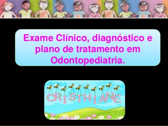 Exame Clínico, diagnóstico e plano de tratamento em Odontopediatria.