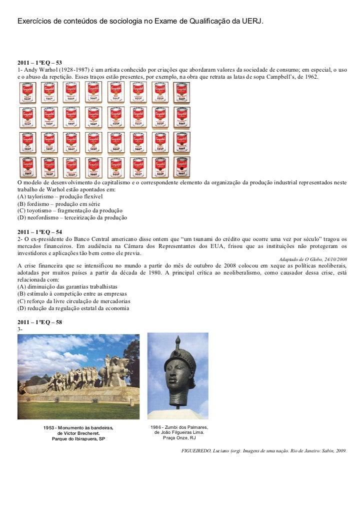 Exercícios de conteúdos de sociologia no Exame de Qualificação da UERJ.2011 – 1°EQ – 531- Andy Warhol (1928-1987) é um art...