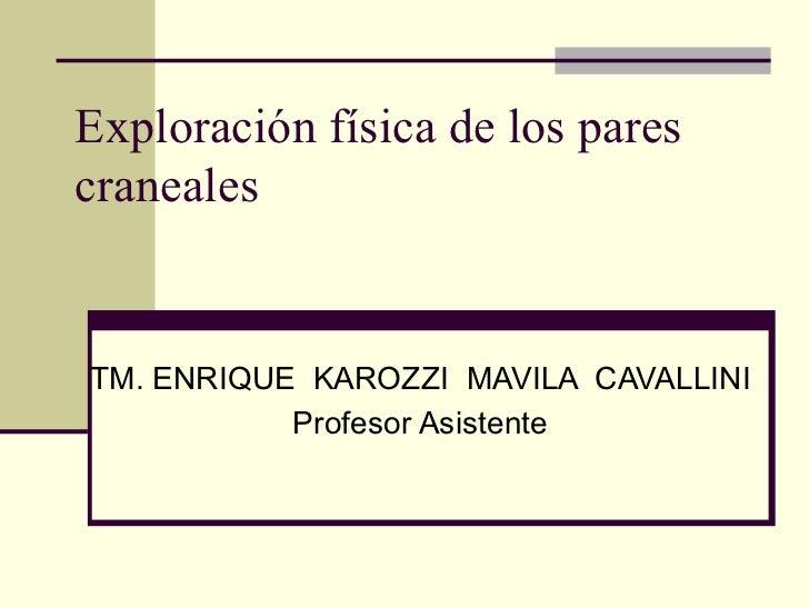 Exploración física de los parescranealesTM. ENRIQUE KAROZZI MAVILA CAVALLINI           Profesor Asistente