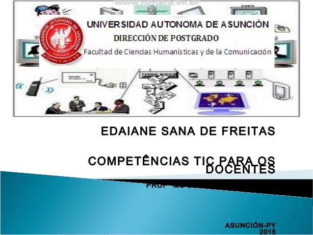 EDAIANE SANA DE FREITAS COMPETÊNCIAS TIC PARA OS DOCENTES PROFª MS BLANCA DUARTE BÁEZ ASUNCIÓN-PY 2015