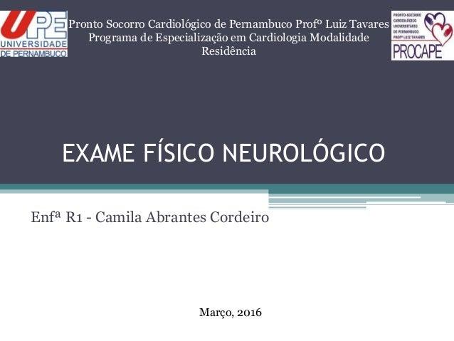EXAME FÍSICO NEUROLÓGICO Enfª R1 - Camila Abrantes Cordeiro Pronto Socorro Cardiológico de Pernambuco Profº Luiz Tavares P...