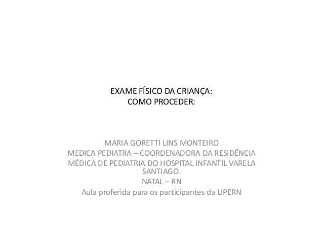 EXAME FÍSICO DA CRIANÇA:              COMO PROCEDER:         MARIA GORETTI LINS MONTEIROMEDICA PEDIATRA – COORDENADORA DA ...