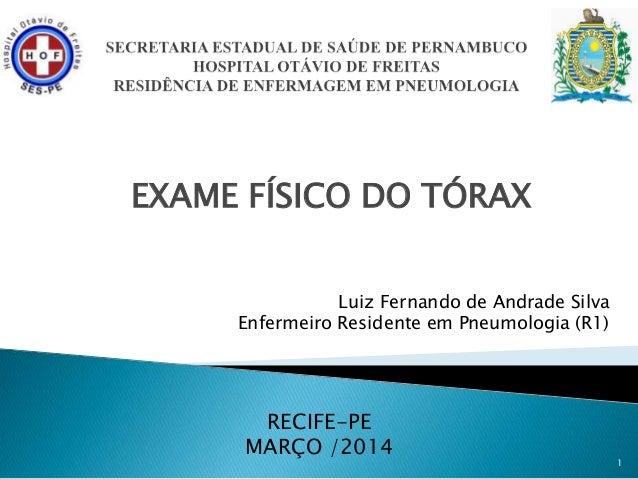 EXAME FÍSICO DO TÓRAX 1 Luiz Fernando de Andrade Silva Enfermeiro Residente em Pneumologia (R1) RECIFE-PE MARÇO /2014