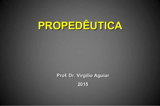 PROPEDÊUTICAPROPEDÊUTICA Prof. Dr. Virgílio AguiarProf. Dr. Virgílio Aguiar 20152015