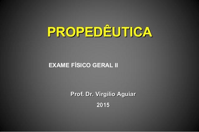 PROPEDÊUTICAPROPEDÊUTICA Prof. Dr. Virgílio AguiarProf. Dr. Virgílio Aguiar 20152015 EXAME FÍSICO GERAL II