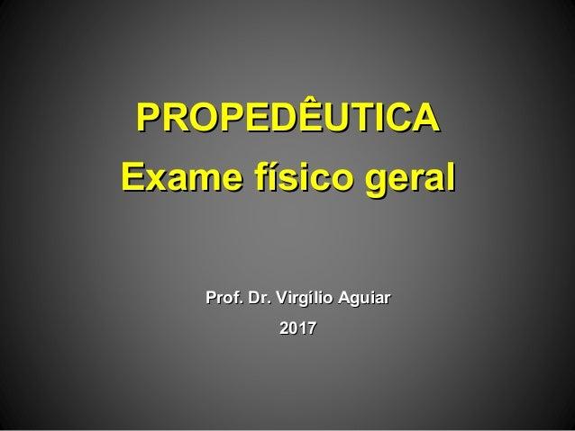 PROPEDÊUTICAPROPEDÊUTICA Exame físico geralExame físico geral Prof. Dr. Virgílio AguiarProf. Dr. Virgílio Aguiar 20172017