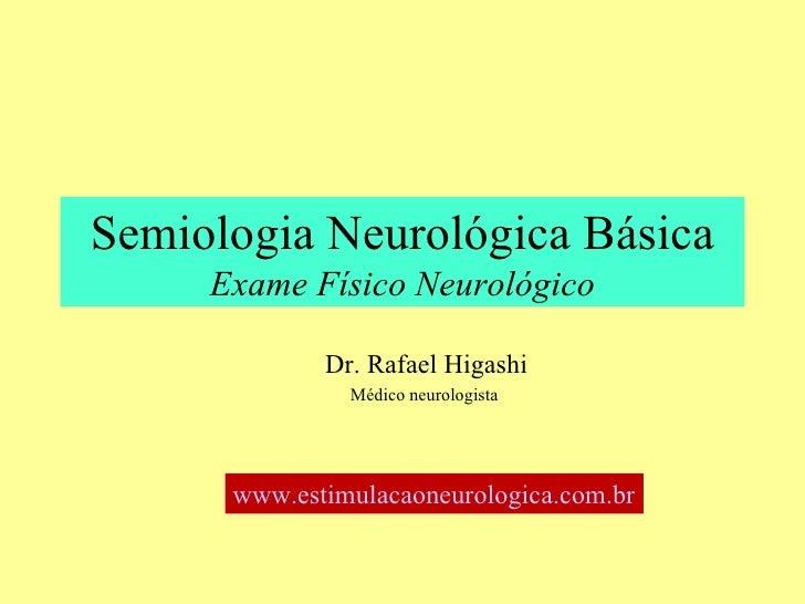 Semiologia Neurológica Básica Exame Físico Neurológico Dr. Rafael Higashi Médico neurologista –  [email_address]   Hospita...