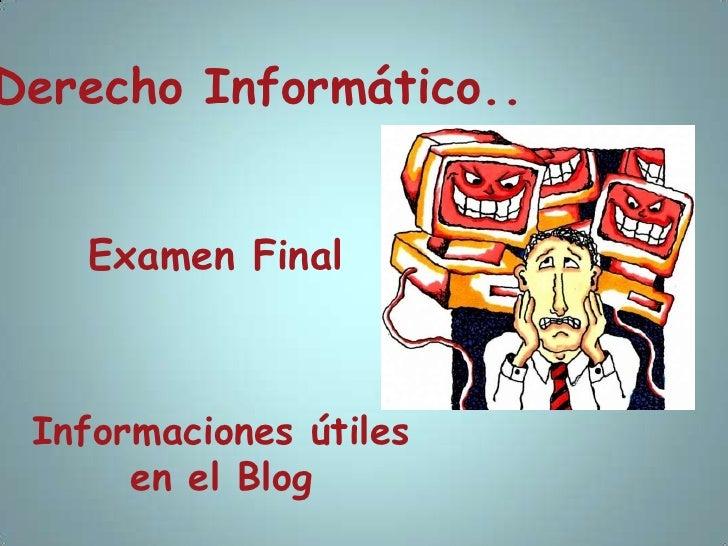 Derecho Informático..<br />Examen Final<br />Informaciones útiles en el Blog<br />