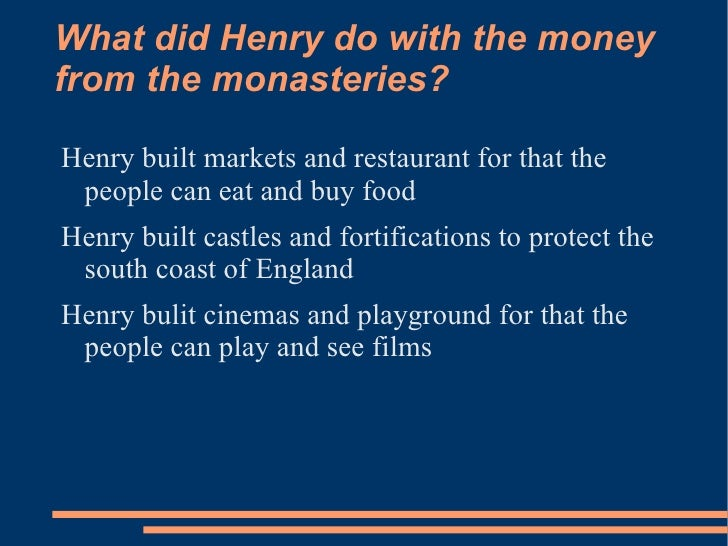 What did Henry do with the moneyfrom the monasteries?Henry built markets and restaurant for that the people can eat and bu...