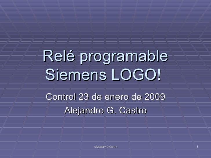 Relé programable Siemens LOGO!  Control 23 de enero de 2009 Alejandro G. Castro