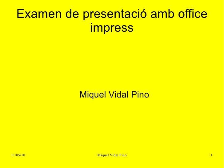Examen de presentació amb office impress <ul><ul><li>Miquel Vidal Pino </li></ul></ul>