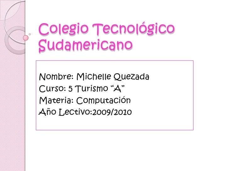 """Colegio Tecnológico Sudamericano<br />Nombre: Michelle Quezada<br />Curso: 5 Turismo """"A""""<br />Materia: Computación<br />Añ..."""