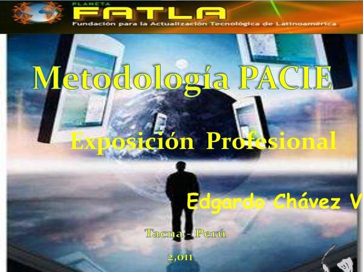 Metodología PACIE<br />Exposición  Profesional<br />Edgardo Chávez Velando<br />Tacna - Perú<br />2,011<br />