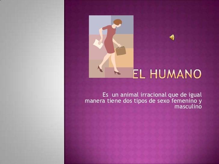 Es un animal irracional que de igualmanera tiene dos tipos de sexo femenino y                                masculino