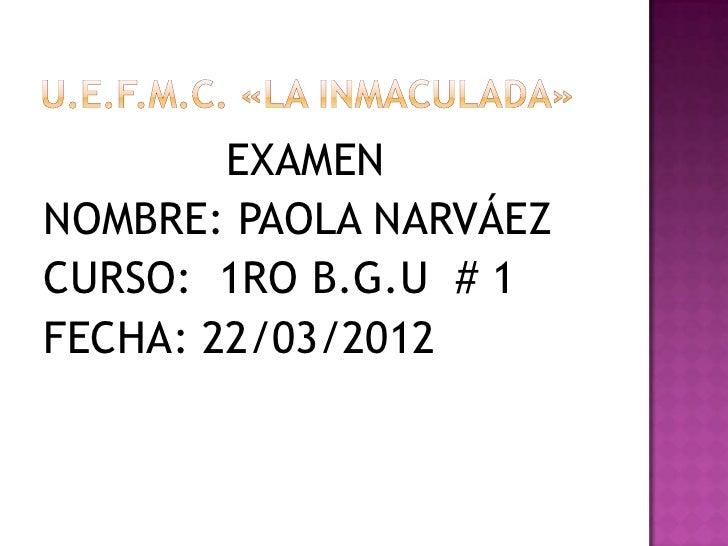 EXAMENNOMBRE: PAOLA NARVÁEZCURSO: 1RO B.G.U # 1FECHA: 22/03/2012