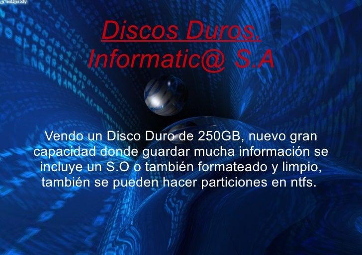 Discos Duros.        Informatic@ S.A  Vendo un Disco Duro de 250GB, nuevo grancapacidad donde guardar mucha información se...