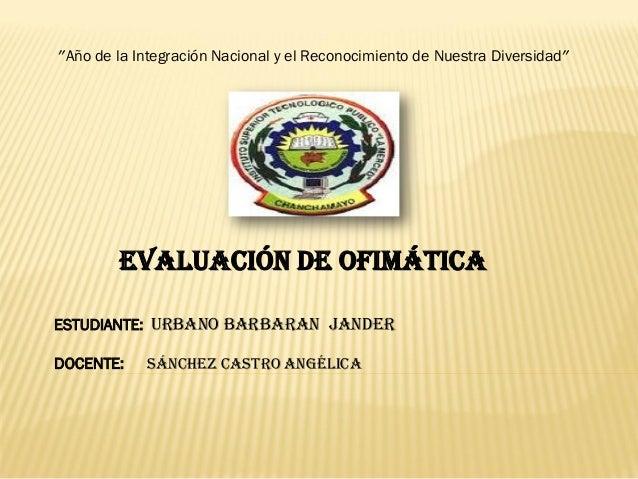 """""""Año de la Integración Nacional y el Reconocimiento de Nuestra Diversidad""""        EVALUACIÓN DE OFIMÁTICAESTUDIANTE: URBAN..."""
