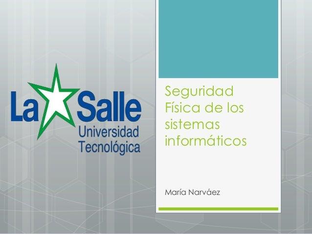 SeguridadFísica de lossistemasinformáticosMaría Narváez