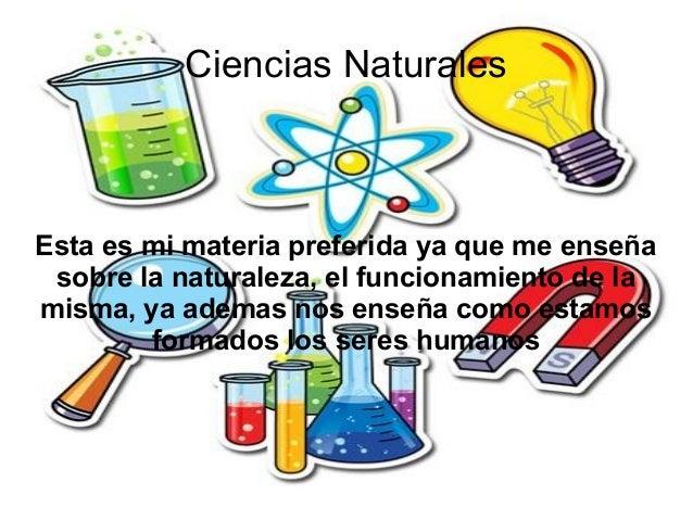 Ciencias Naturales Esta es mi materia preferida ya que me enseña sobre la naturaleza, el funcionamiento de la misma, ya ad...