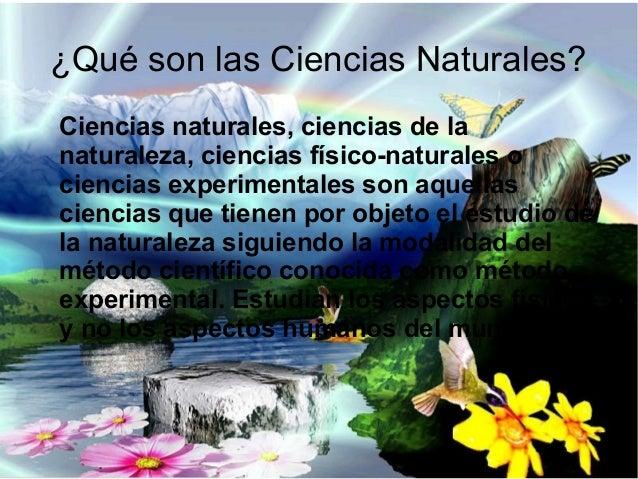 ¿Qué son las Ciencias Naturales? Ciencias naturales, ciencias de la naturaleza, ciencias físico-naturales o ciencias exper...