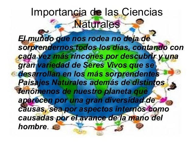 Importancia de las Ciencias Naturales El mundo que nos rodea no deja de sorprendernos todos los días, contando con cada ve...