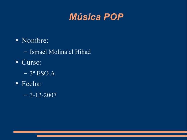 Música POP <ul><li>Nombre: </li></ul><ul><ul><li>Ismael Molina el Hihad </li></ul></ul><ul><li>Curso: </li></ul><ul><ul><l...