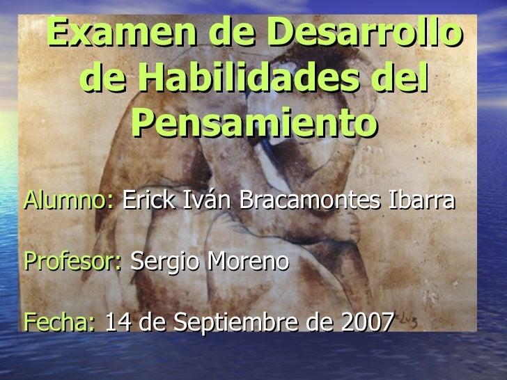 Examen de Desarrollo de Habilidades del Pensamiento Alumno:  Erick Iván Bracamontes Ibarra Profesor:  Sergio Moreno Fecha:...