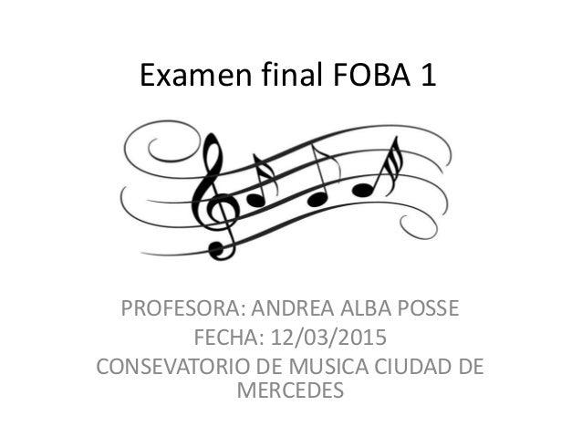 Examen final FOBA 1 PROFESORA: ANDREA ALBA POSSE FECHA: 12/03/2015 CONSEVATORIO DE MUSICA CIUDAD DE MERCEDES