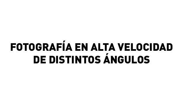 FOTOGRAFÍA EN ALTA VELOCIDAD DE DISTINTOS ÁNGULOS