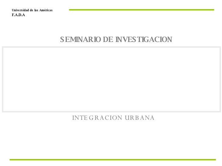 INTEGRACION URBANA Universidad de las Américas  F.A.D.A  SEMINARIO DE INVESTIGACION