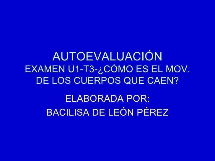 AUTOEVALUACIÓN EXAMEN U1-T3-¿CÓMO ES EL MOV. DE LOS CUERPOS QUE CAEN? ELABORADA POR: BACILISA DE LEÓN PÉREZ