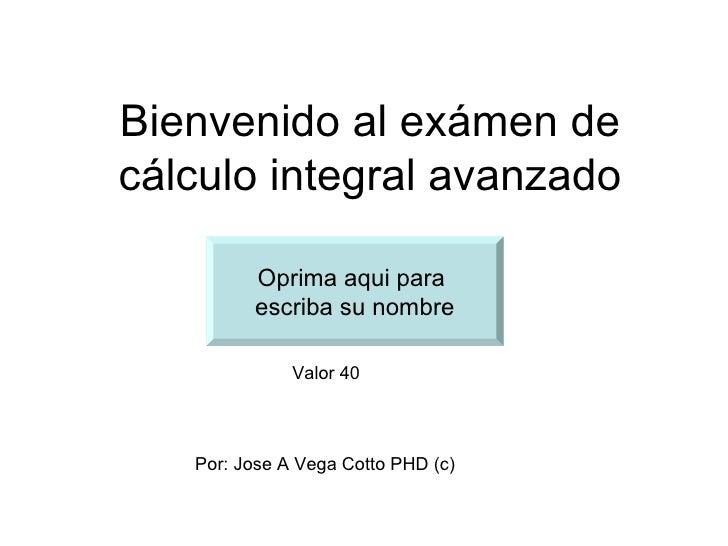 Bienvenido al exámen decálculo integral avanzado         Oprima aqui para         escriba su nombre              Valor 40 ...